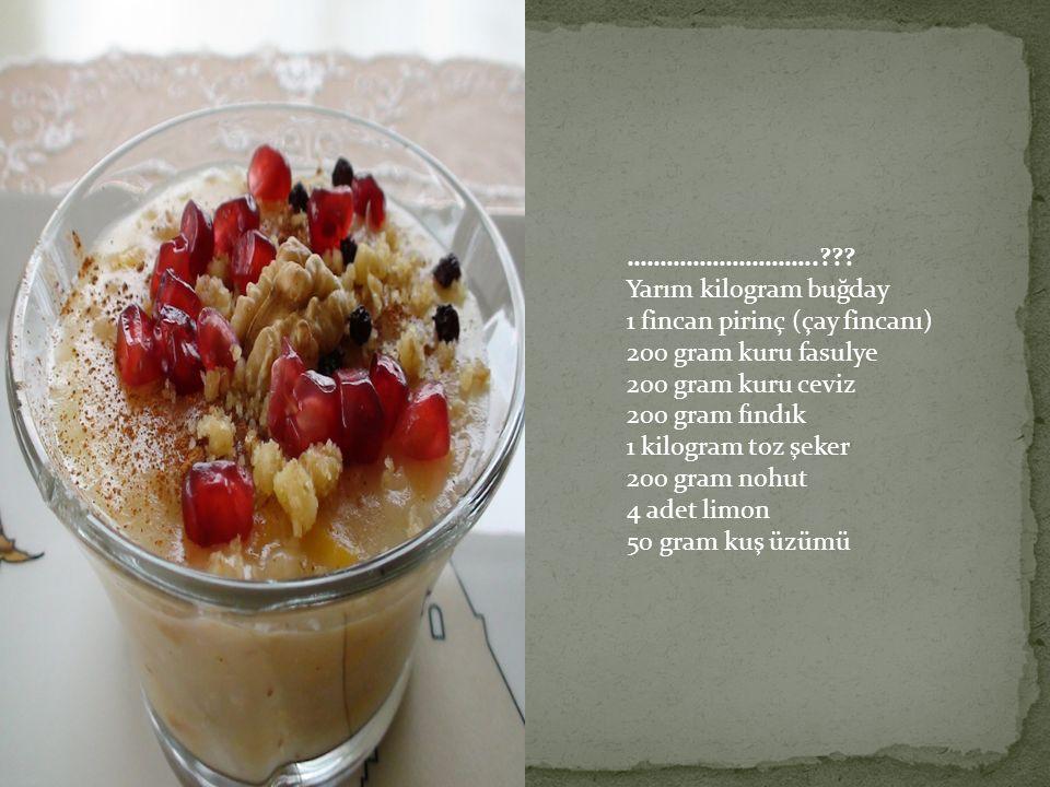 ………………………..??? Yarım kilogram buğday 1 fincan pirinç (çay fincanı) 200 gram kuru fasulye 200 gram kuru ceviz 200 gram fındık 1 kilogram toz şeker 200