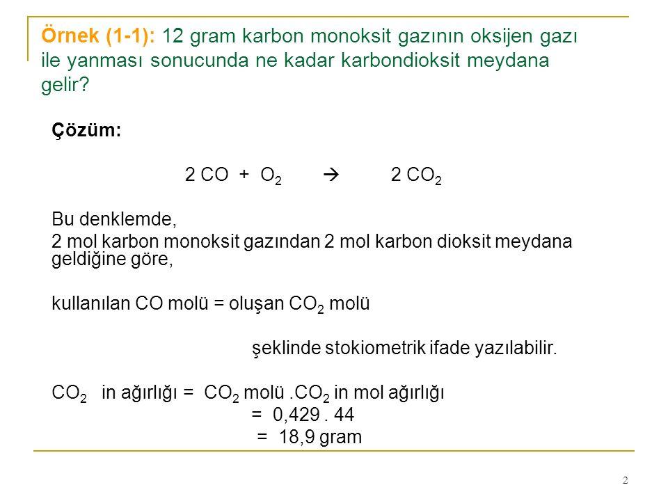2 Örnek (1-1): 12 gram karbon monoksit gazının oksijen gazı ile yanması sonucunda ne kadar karbondioksit meydana gelir? Çözüm: 2 CO + O 2  2 CO 2 Bu