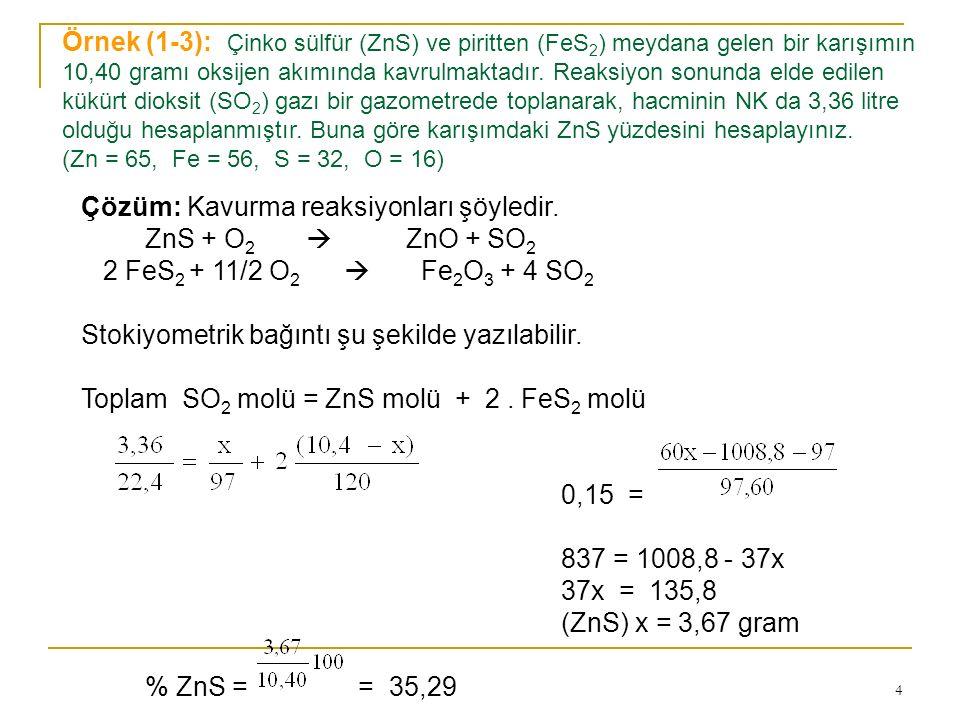 4 Örnek (1-3): Çinko sülfür (ZnS) ve piritten (FeS 2 ) meydana gelen bir karışımın 10,40 gramı oksijen akımında kavrulmaktadır. Reaksiyon sonunda elde
