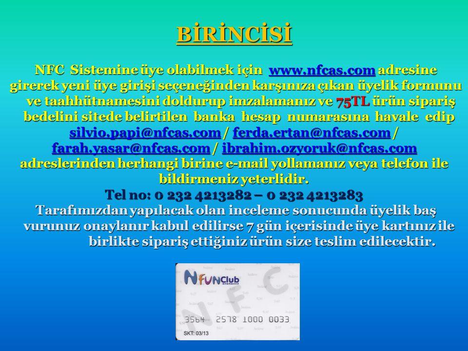 BİRİNCİSİ BİRİNCİSİ NFC Sistemine üye olabilmek için www.nfcas.com adresine NFC Sistemine üye olabilmek için www.nfcas.com adresinewww.nfcas.com girerek yeni üye girişi seçeneğinden karşınıza çıkan üyelik formunu girerek yeni üye girişi seçeneğinden karşınıza çıkan üyelik formunu ve taahhütnamesini doldurup imzalamanız ve 75TL ürün sipariş ve taahhütnamesini doldurup imzalamanız ve 75TL ürün sipariş bedelini sitede belirtilen banka hesap numarasına havale edip silvio.papi@nfcas.com / ferda.ertan@nfcas.com / farah.yasar@nfcas.com / ibrahim.ozyoruk@nfcas.com adreslerinden herhangi birine e-mail yollamanız veya telefon ile bildirmeniz yeterlidir.