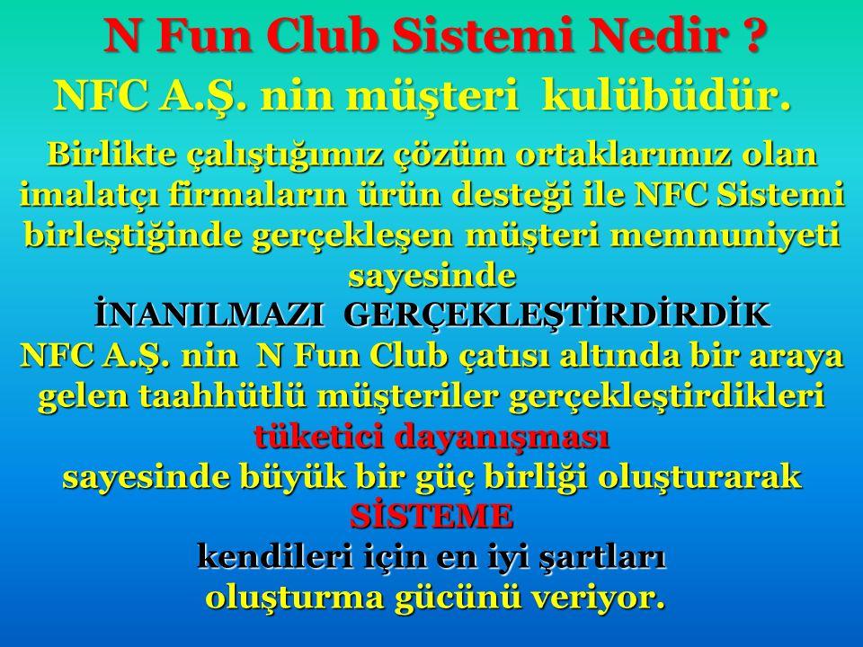 N Fun Club Sistemi Nedir ? NFC A.Ş. nin müşteri kulübüdür. NFC A.Ş. nin müşteri kulübüdür. Birlikte çalıştığımız çözüm ortaklarımız olan imalatçı firm