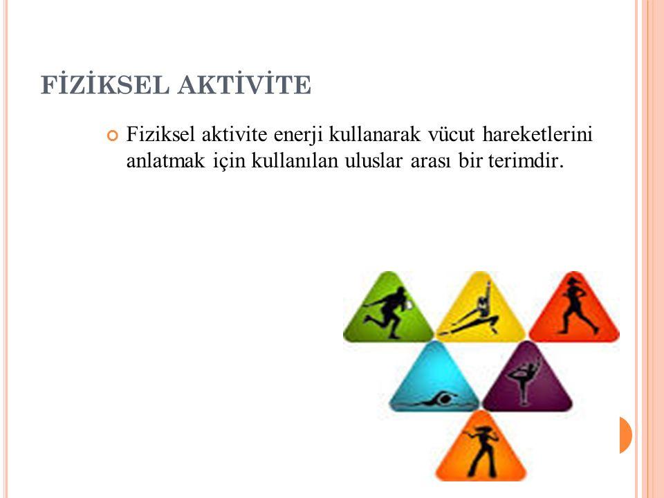 FİZİKSEL AKTİVİTE Fiziksel aktivite enerji kullanarak vücut hareketlerini anlatmak için kullanılan uluslar arası bir terimdir.