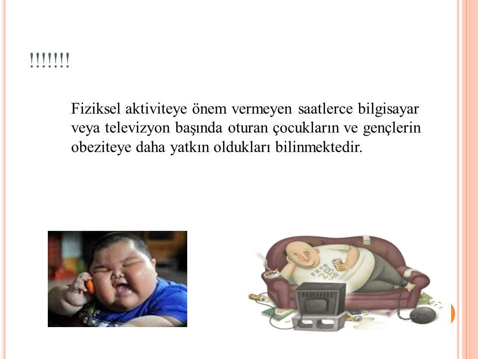 !!!!!!! Fiziksel aktiviteye önem vermeyen saatlerce bilgisayar veya televizyon başında oturan çocukların ve gençlerin obeziteye daha yatkın oldukları