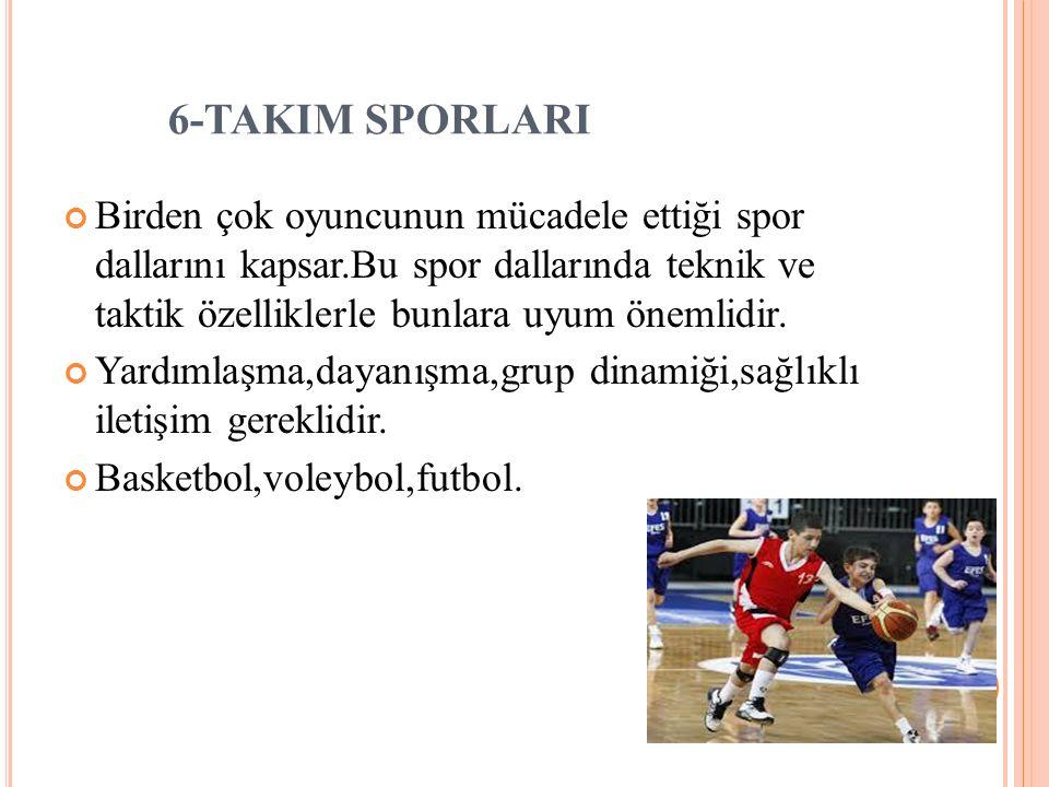 6-TAKIM SPORLARI Birden çok oyuncunun mücadele ettiği spor dallarını kapsar.Bu spor dallarında teknik ve taktik özelliklerle bunlara uyum önemlidir. Y