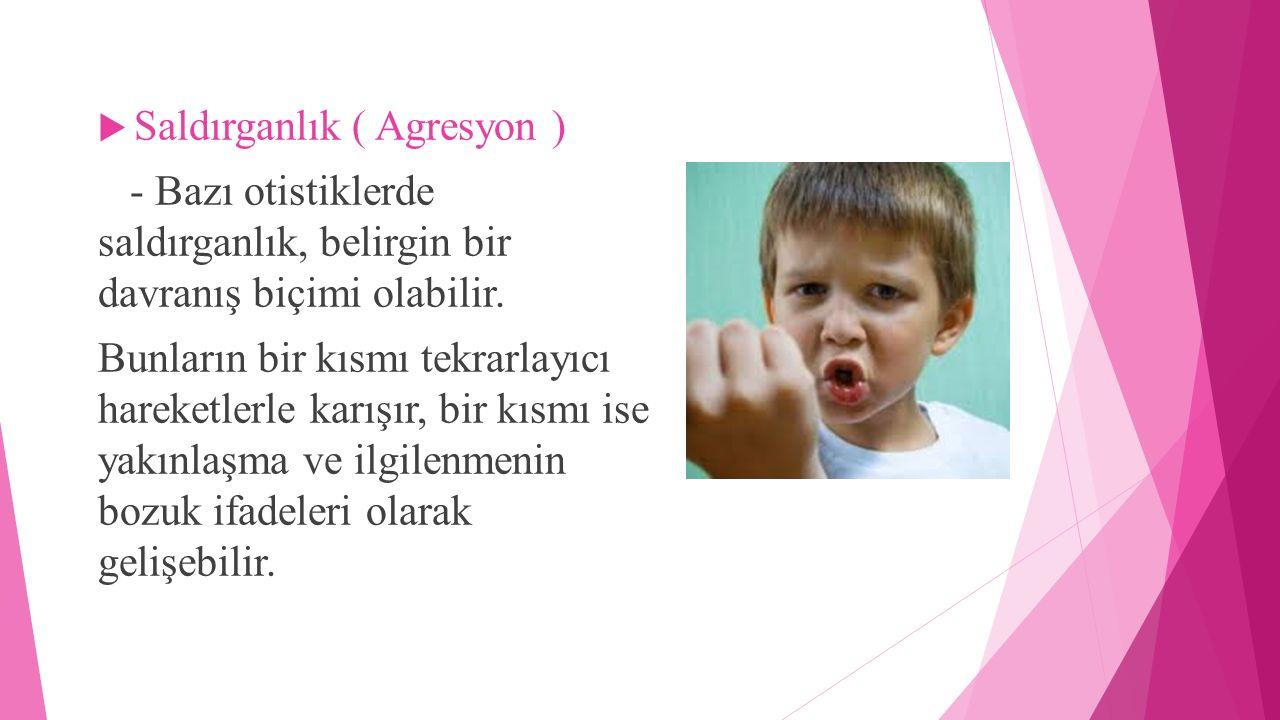  Saldırganlık ( Agresyon ) - Bazı otistiklerde saldırganlık, belirgin bir davranış biçimi olabilir. Bunların bir kısmı tekrarlayıcı hareketlerle karı