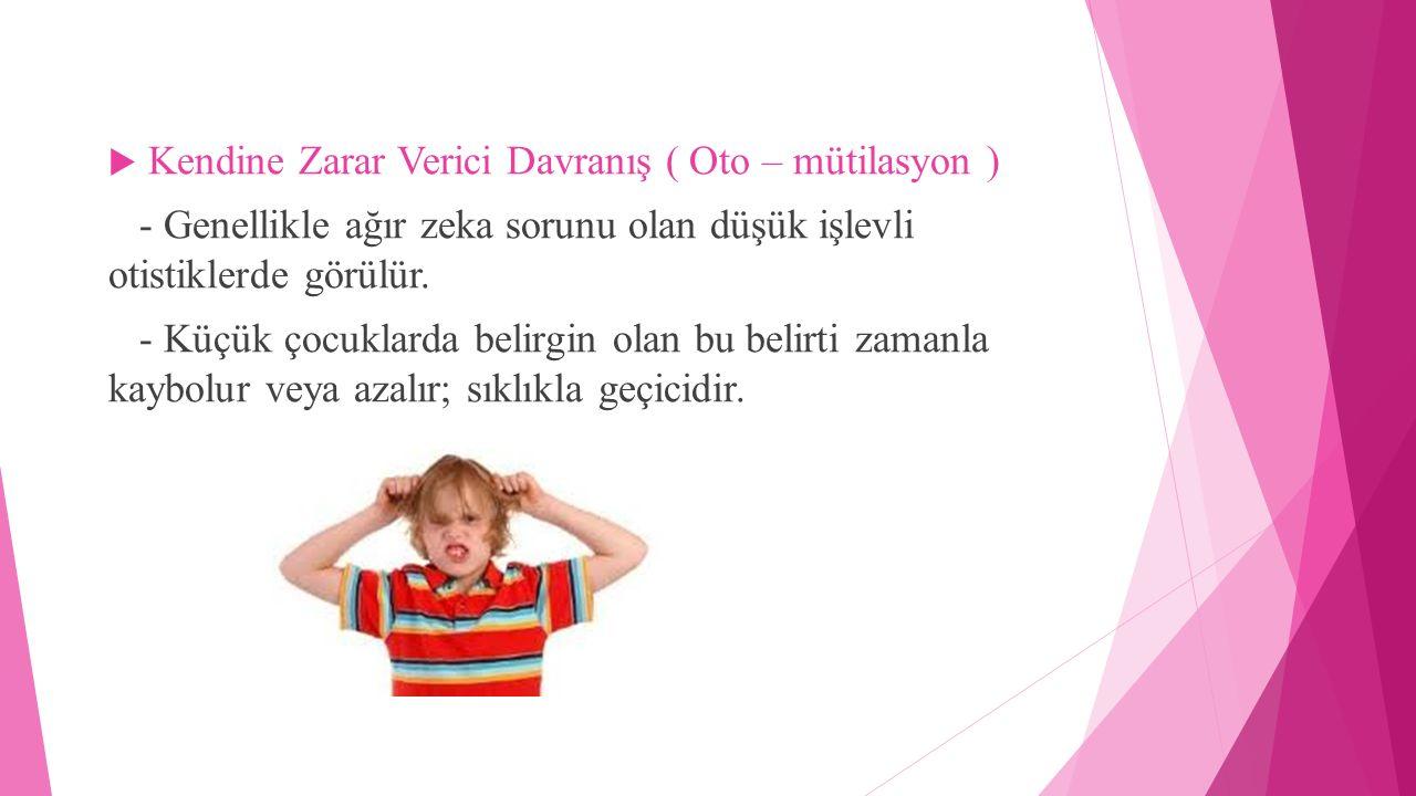  Kendine Zarar Verici Davranış ( Oto – mütilasyon ) - Genellikle ağır zeka sorunu olan düşük işlevli otistiklerde görülür. - Küçük çocuklarda belirgi