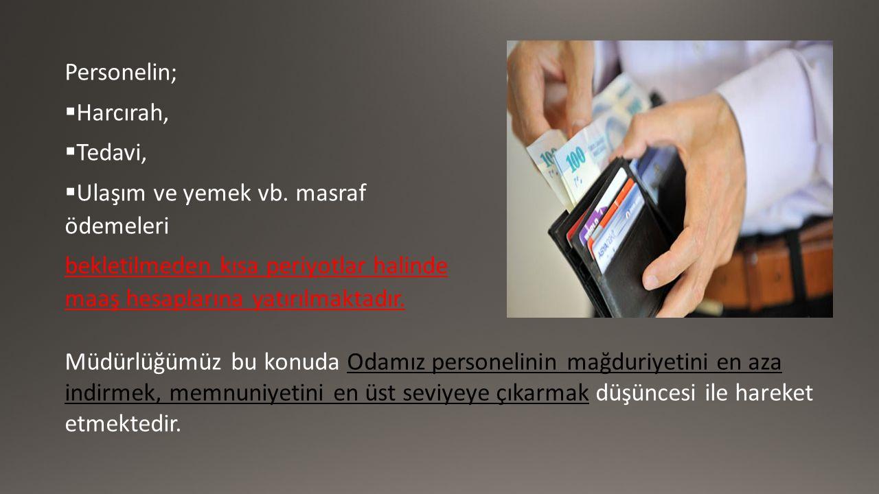 Personelin;  Harcırah,  Tedavi,  Ulaşım ve yemek vb. masraf ödemeleri bekletilmeden kısa periyotlar halinde maaş hesaplarına yatırılmaktadır. Müdür