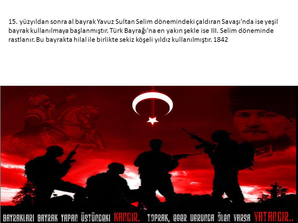 15. yüzyıldan sonra al bayrak Yavuz Sultan Selim dönemindeki çaldıran Savaşı'nda ise yeşil bayrak kullanılmaya başlanmıştır. Türk Bayrağı'na en yakın