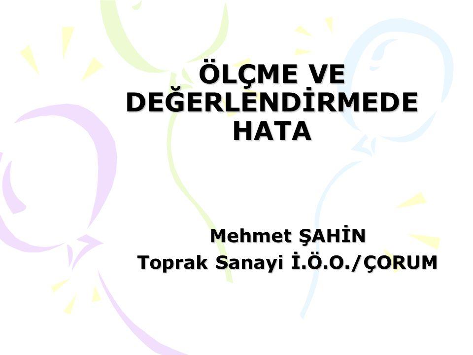 ÖLÇME VE DEĞERLENDİRMEDE HATA Mehmet ŞAHİN Toprak Sanayi İ.Ö.O./ÇORUM