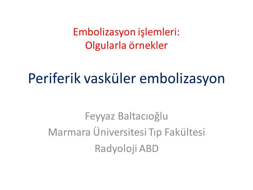 Embolizasyon işlemleri: Olgularla örnekler Periferik vasküler embolizasyon Feyyaz Baltacıoğlu Marmara Üniversitesi Tıp Fakültesi Radyoloji ABD