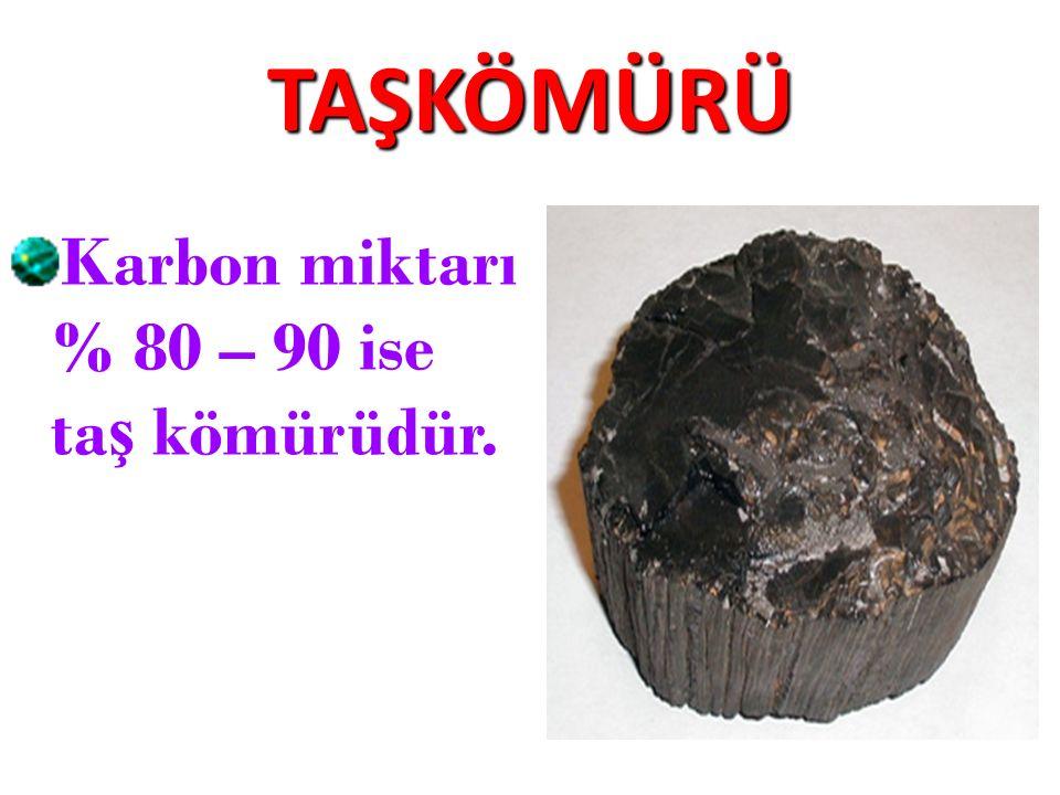 TAŞKÖMÜRÜ Karbon miktarı % 80 – 90 ise ta ş kömürüdür.