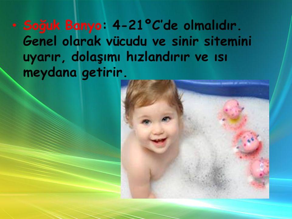 Soğuk Banyo: 4-21ºC'de olmalıdır. Genel olarak vücudu ve sinir sitemini uyarır, dolaşımı hızlandırır ve ısı meydana getirir.