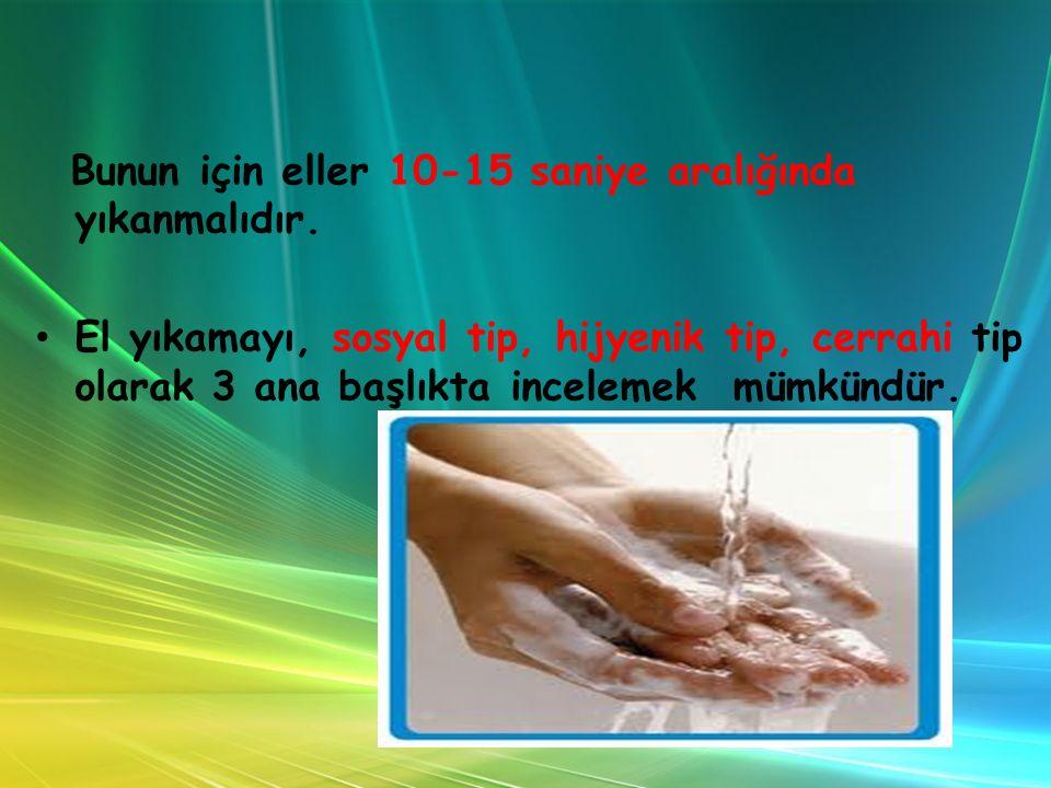 Bunun için eller 10-15 saniye aralığında yıkanmalıdır. El yıkamayı, sosyal tip, hijyenik tip, cerrahi tip olarak 3 ana başlıkta incelemek mümkündür.