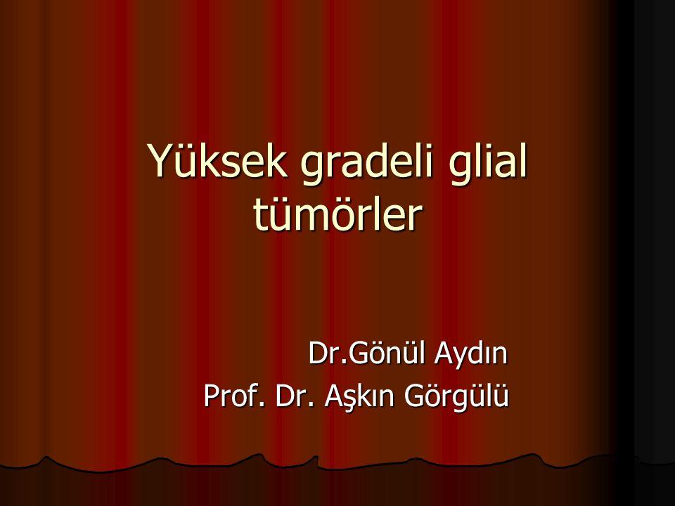 Yüksek gradeli glial tümörler Dr.Gönül Aydın Dr.Gönül Aydın Prof. Dr. Aşkın Görgülü Prof. Dr. Aşkın Görgülü