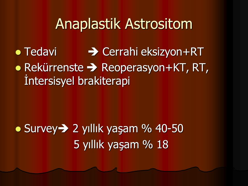 Anaplastik Astrositom Tedavi  Cerrahi eksizyon+RT Tedavi  Cerrahi eksizyon+RT Rekürrenste  Reoperasyon+KT, RT, İntersisyel brakiterapi Rekürrenste