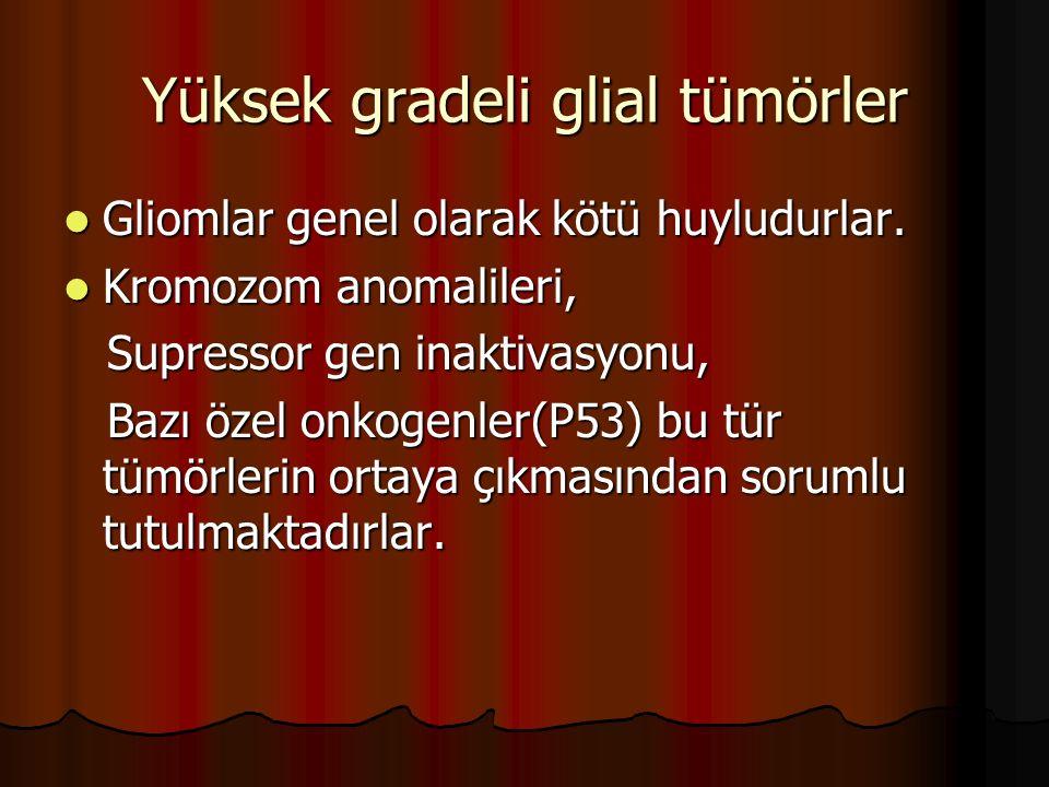Yüksek gradeli glial tümörler Gliomlar genel olarak kötü huyludurlar. Gliomlar genel olarak kötü huyludurlar. Kromozom anomalileri, Kromozom anomalile