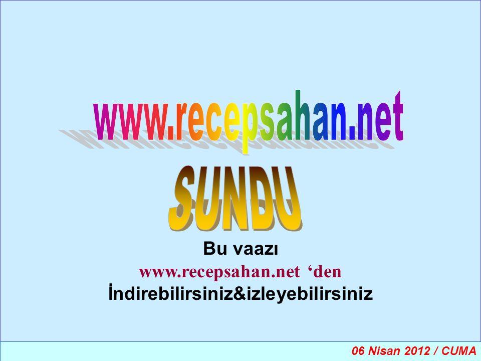 Bu vaazı www.recepsahan.net 'den İndirebilirsiniz&izleyebilirsiniz 06 Nisan 2012 / CUMA
