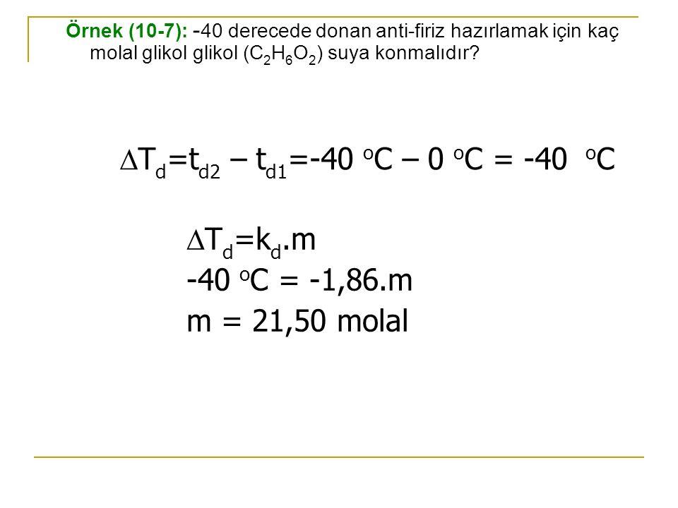 Örnek (10-7): - 40 derecede donan anti-firiz hazırlamak için kaç molal glikol glikol (C 2 H 6 O 2 ) suya konmalıdır?  T d =t d2 – t d1 =-40 o C – 0 o