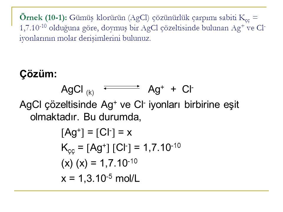 Örnek (10-1): Gümüş klorürün (AgCl) çözünürlük çarpımı sabiti K çç = 1,7.10 -10 olduğuna göre, doymuş bir AgCl çözeltisinde bulunan Ag + ve Cl - iyonlarının molar derişimlerini bulunuz.