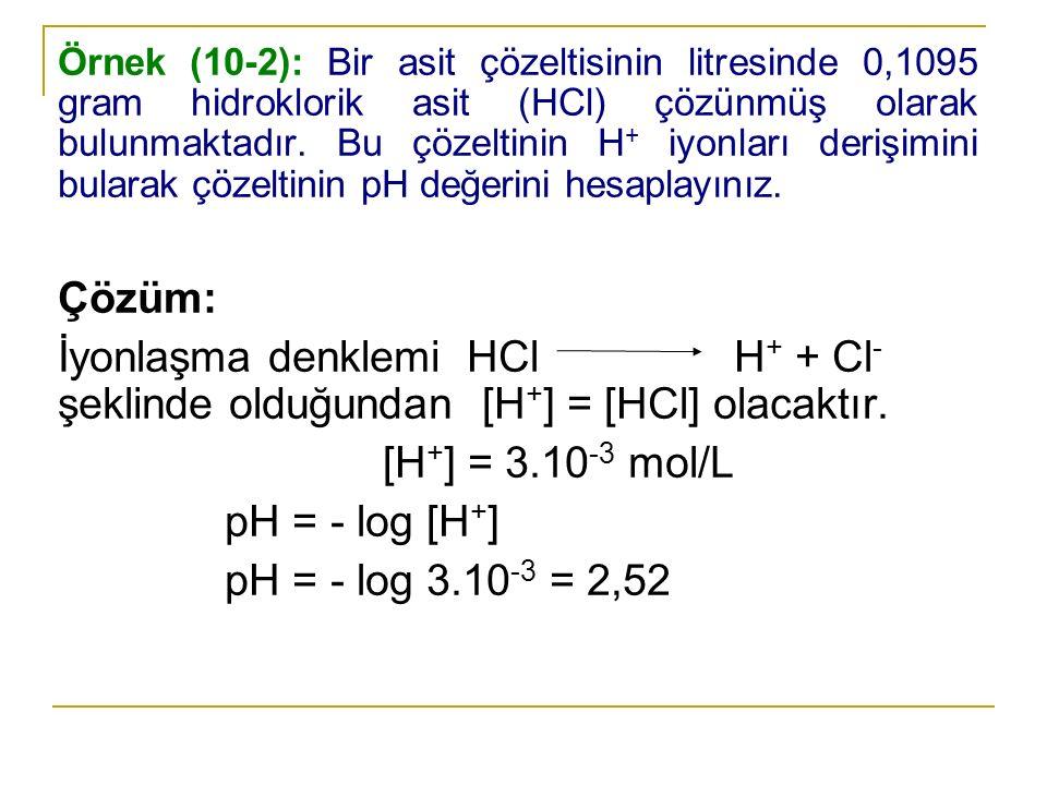 Örnek (10-2): Bir asit çözeltisinin litresinde 0,1095 gram hidroklorik asit (HCl) çözünmüş olarak bulunmaktadır. Bu çözeltinin H + iyonları derişimini