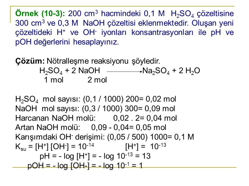 Örnek (10-3): 200 cm 3 hacmindeki 0,1 M H 2 SO 4 çözeltisine 300 cm 3 ve 0,3 M NaOH çözeltisi eklenmektedir. Oluşan yeni çözeltideki H + ve OH - iyonl