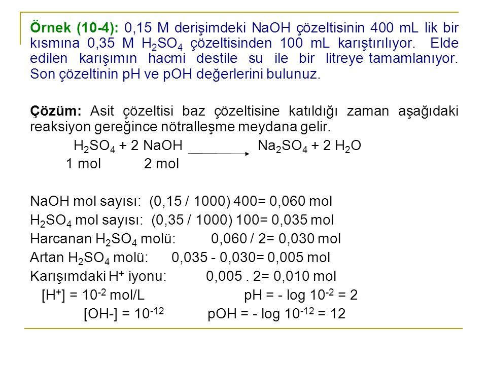 Örnek (10-4): 0,15 M derişimdeki NaOH çözeltisinin 400 mL lik bir kısmına 0,35 M H 2 SO 4 çözeltisinden 100 mL karıştırılıyor. Elde edilen karışımın h