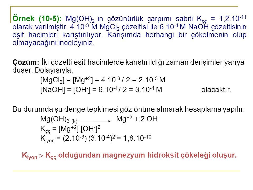 Örnek (10-5): Mg(OH) 2 in çözünürlük çarpımı sabiti K çç = 1,2.10 -11 olarak verilmiştir. 4.10 -3 M MgCl 2 çözeltisi ile 6.10 -4 M NaOH çözeltisinin e