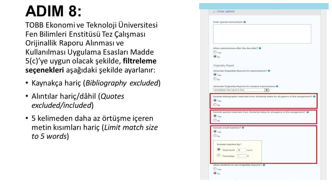 ADIM 8: TOBB Ekonomi ve Teknoloji Üniversitesi Fen Bilimleri Enstitüsü Tez Çalışması Orijinallik Raporu Alınması ve Kullanılması Uygulama Esasları Madde 5(c)'ye uygun olacak şekilde, filtreleme seçenekleri aşağıdaki şekilde ayarlanır: Kaynakça hariç (Bibliography excluded) Alıntılar hariç/dâhil (Quotes excluded/included) 5 kelimeden daha az örtüşme içeren metin kısımları hariç (Limit match size to 5 words)