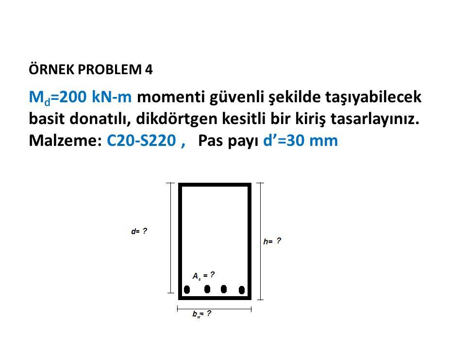ÖRNEK PROBLEM 4 M d =200 kN-m momenti güvenli şekilde taşıyabilecek basit donatılı, dikdörtgen kesitli bir kiriş tasarlayınız. Malzeme: C20-S220, Pas