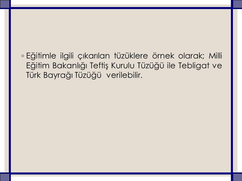◦ Eğitimle ilgili çıkarılan tüzüklere örnek olarak; Milli Eğitim Bakanlığı Teftiş Kurulu Tüzüğü ile Tebligat ve Türk Bayrağı Tüzüğü verilebilir.