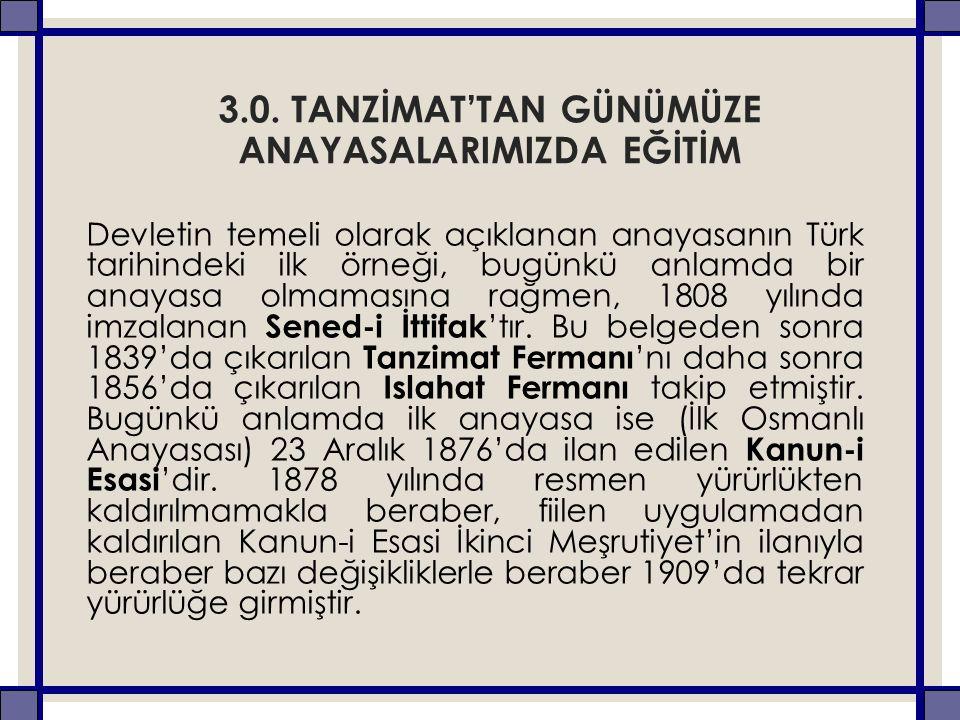 3.0. TANZİMAT'TAN GÜNÜMÜZE ANAYASALARIMIZDA EĞİTİM Devletin temeli olarak açıklanan anayasanın Türk tarihindeki ilk örneği, bugünkü anlamda bir anayas