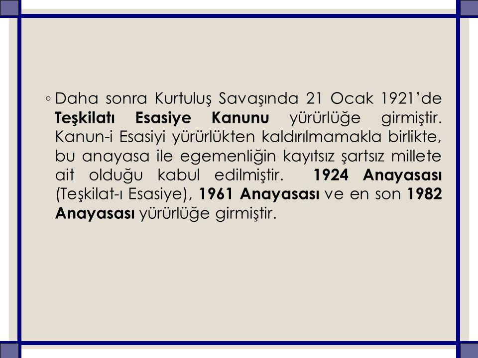 ◦ Daha sonra Kurtuluş Savaşında 21 Ocak 1921'de Teşkilatı Esasiye Kanunu yürürlüğe girmiştir. Kanun-i Esasiyi yürürlükten kaldırılmamakla birlikte, bu