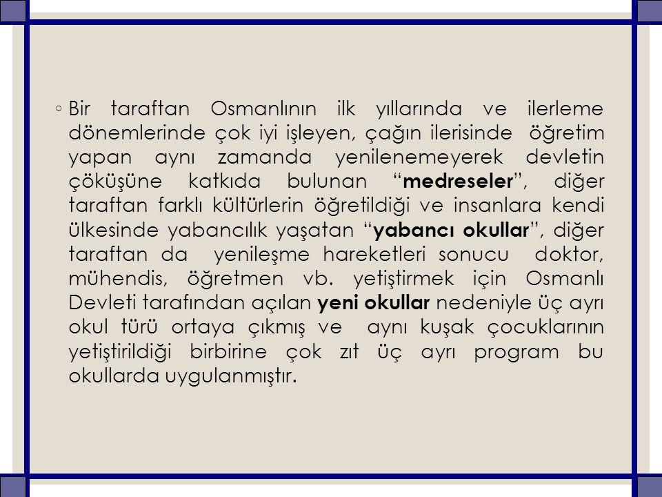 ◦ Bir taraftan Osmanlının ilk yıllarında ve ilerleme dönemlerinde çok iyi işleyen, çağın ilerisinde öğretim yapan aynı zamanda yenilenemeyerek devleti