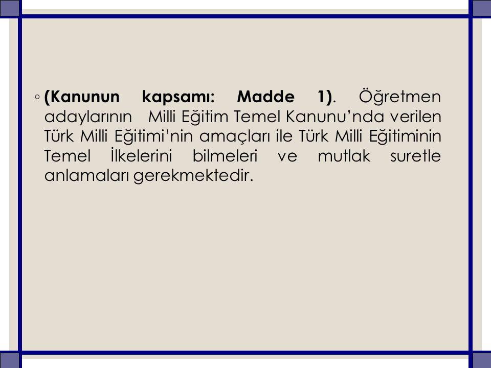 ◦ (Kanunun kapsamı: Madde 1). Öğretmen adaylarının Milli Eğitim Temel Kanunu'nda verilen Türk Milli Eğitimi'nin amaçları ile Türk Milli Eğitiminin Tem