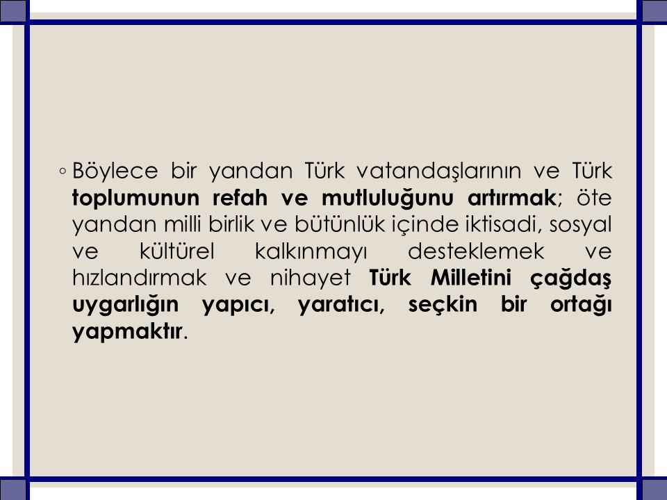 ◦ Böylece bir yandan Türk vatandaşlarının ve Türk toplumunun refah ve mutluluğunu artırmak ; öte yandan milli birlik ve bütünlük içinde iktisadi, sosy