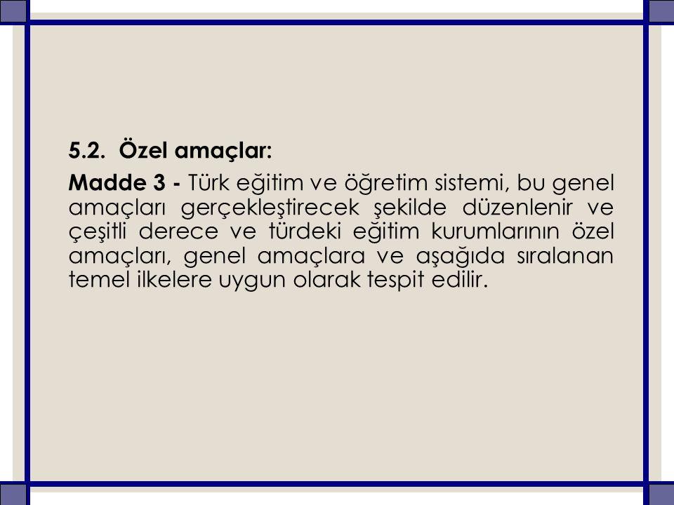 5.2. Özel amaçlar: Madde 3 - Türk eğitim ve öğretim sistemi, bu genel amaçları gerçekleştirecek şekilde düzenlenir ve çeşitli derece ve türdeki eğitim