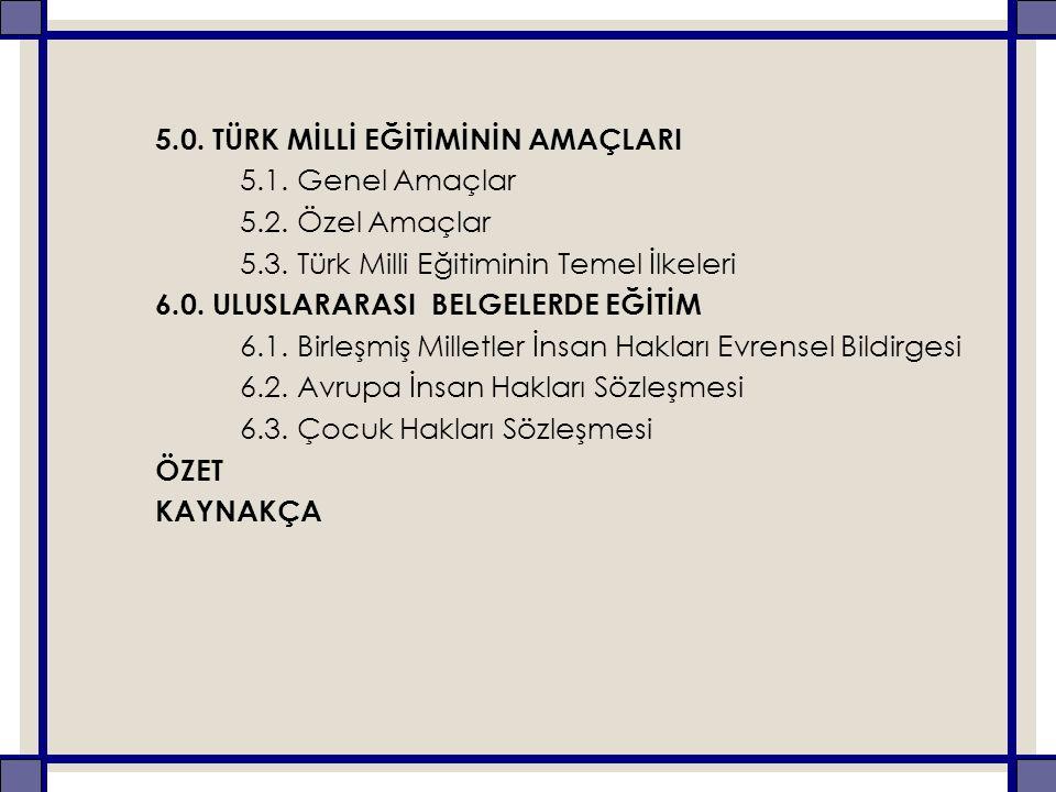 5.0. TÜRK MİLLİ EĞİTİMİNİN AMAÇLARI 5.1. Genel Amaçlar 5.2. Özel Amaçlar 5.3. Türk Milli Eğitiminin Temel İlkeleri 6.0. ULUSLARARASI BELGELERDE EĞİTİM