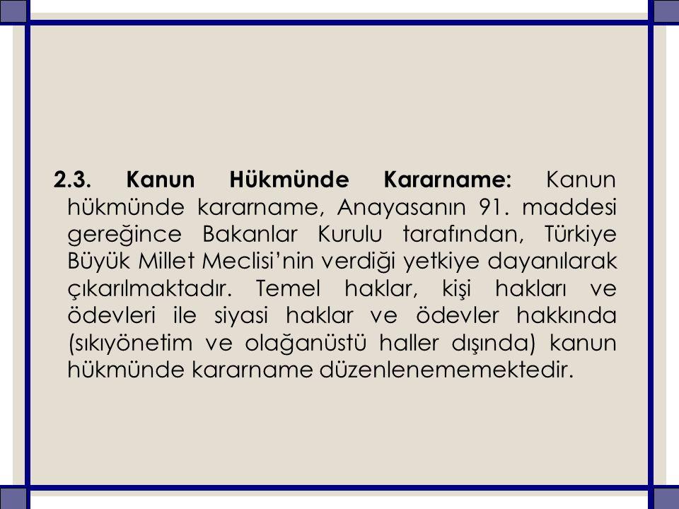 2.3. Kanun Hükmünde Kararname: Kanun hükmünde kararname, Anayasanın 91. maddesi gereğince Bakanlar Kurulu tarafından, Türkiye Büyük Millet Meclisi'nin