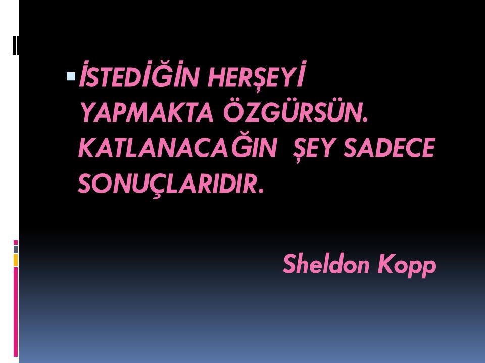  İ STED İĞİ N HERŞEY İ YAPMAKTA ÖZGÜRSÜN. KATLANACA Ğ IN ŞEY SADECE SONUÇLARIDIR. Sheldon Kopp