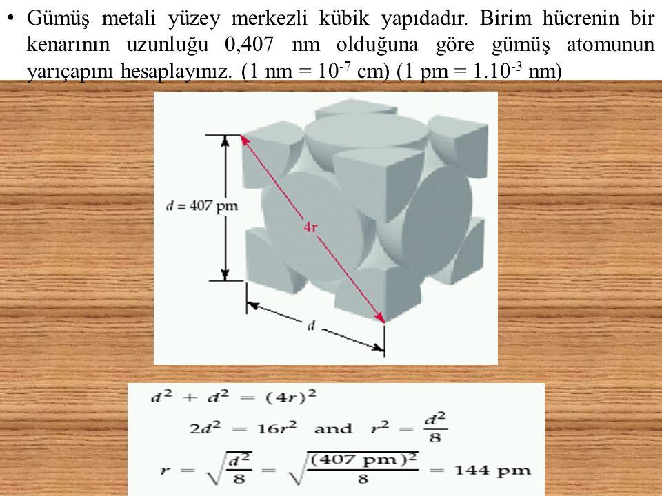Gümüş metali yüzey merkezli kübik yapıdadır. Birim hücrenin bir kenarının uzunluğu 0,407 nm olduğuna göre gümüş atomunun yarıçapını hesaplayınız. (1 n