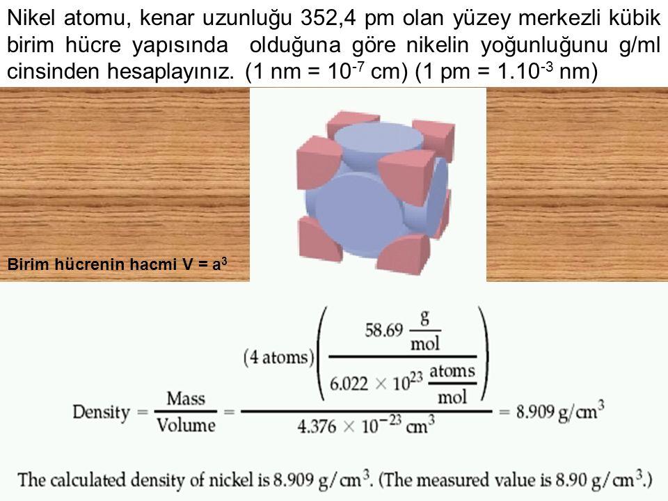 Nikel atomu, kenar uzunluğu 352,4 pm olan yüzey merkezli kübik birim hücre yapısında olduğuna göre nikelin yoğunluğunu g/ml cinsinden hesaplayınız. (1