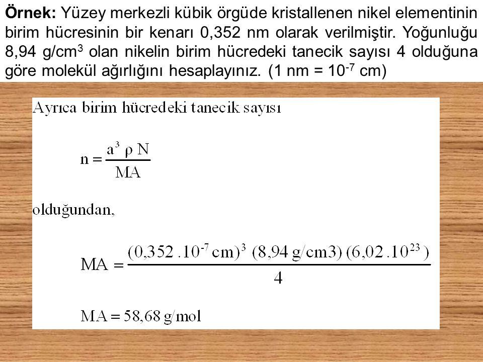 Örnek: Yüzey merkezli kübik örgüde kristallenen nikel elementinin birim hücresinin bir kenarı 0,352 nm olarak verilmiştir. Yoğunluğu 8,94 g/cm 3 olan