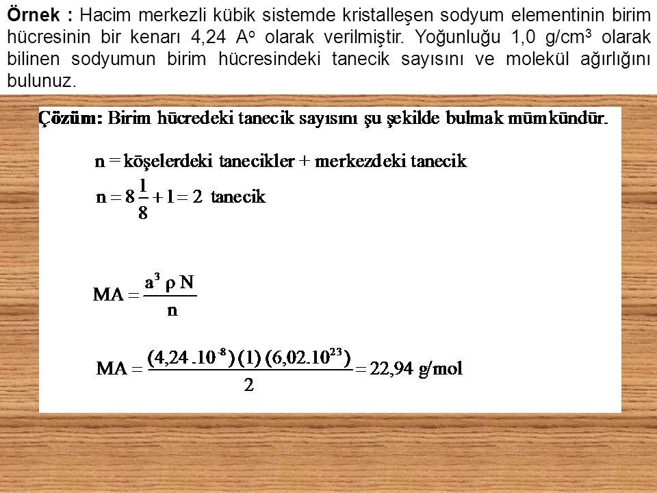 Örnek : Hacim merkezli kübik sistemde kristalleşen sodyum elementinin birim hücresinin bir kenarı 4,24 A o olarak verilmiştir. Yoğunluğu 1,0 g/cm 3 ol
