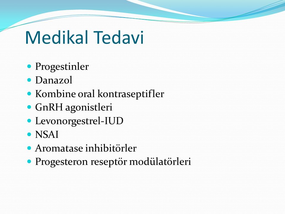 Medikal Tedavi Progestinler Danazol Kombine oral kontraseptifler GnRH agonistleri Levonorgestrel-IUD NSAI Aromatase inhibitörler Progesteron reseptör