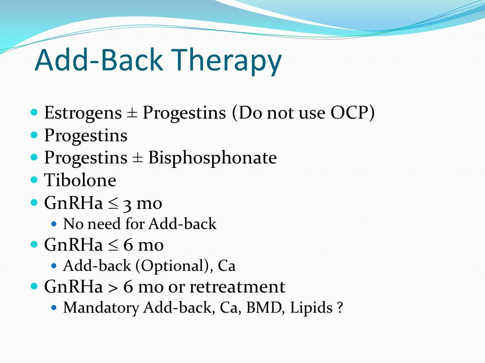 Add-Back Therapy Estrogens ± Progestins (Do not use OCP) Progestins Progestins ± Bisphosphonate Tibolone GnRHa  3 mo No need for Add-back GnRHa  6 m