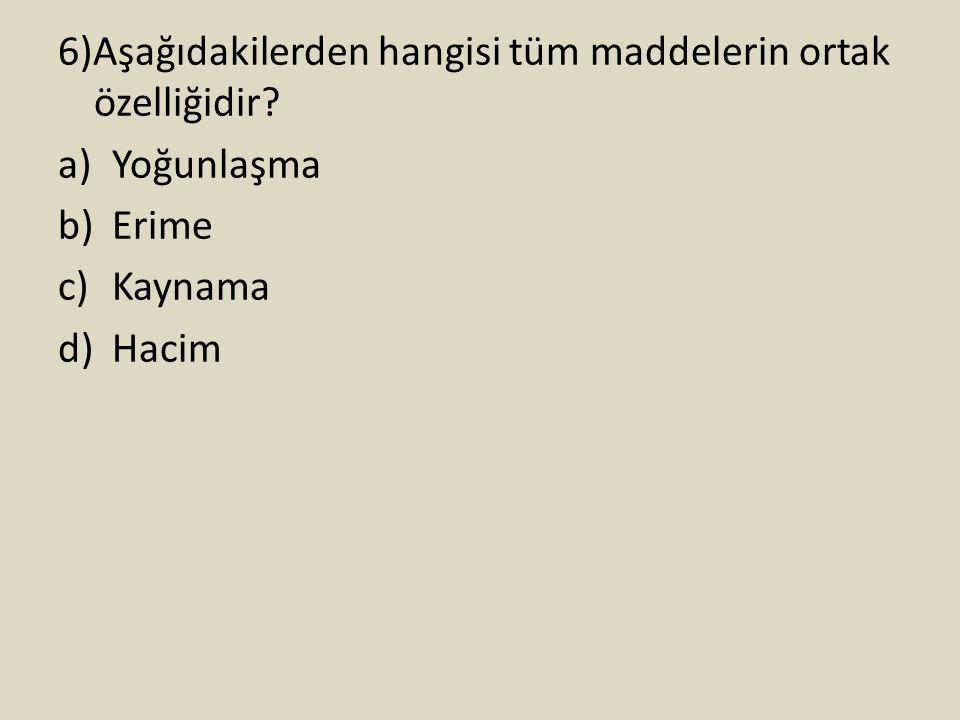 6)Aşağıdakilerden hangisi tüm maddelerin ortak özelliğidir? a)Yoğunlaşma b)Erime c)Kaynama d)Hacim