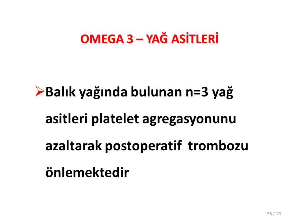 OMEGA 3 – YAĞ ASİTLERİ  Balık yağında bulunan n=3 yağ asitleri platelet agregasyonunu azaltarak postoperatif trombozu önlemektedir 36 / 79