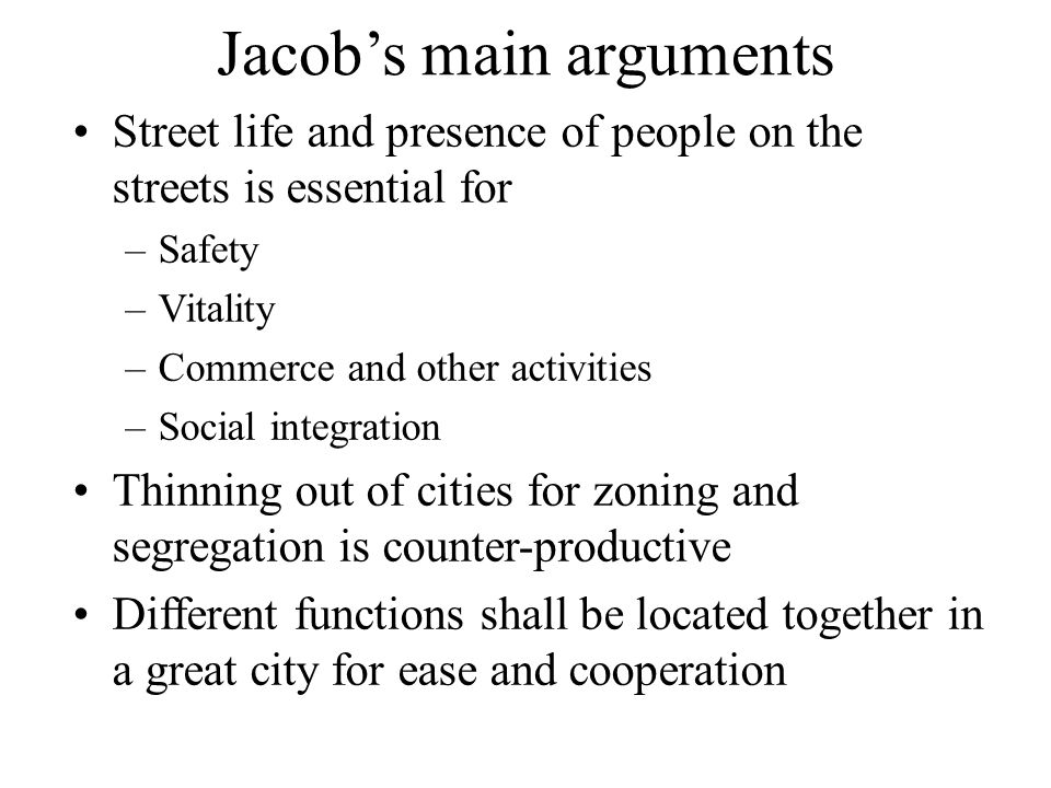 Jacob's main arguments Street life and presence of people on the streets is essential for –Safety –Vitality –Commerce and other activities –Social integration Thinning out of cities for zoning and segregation is counter-productive Different functions shall be located together in a great city for ease and cooperation