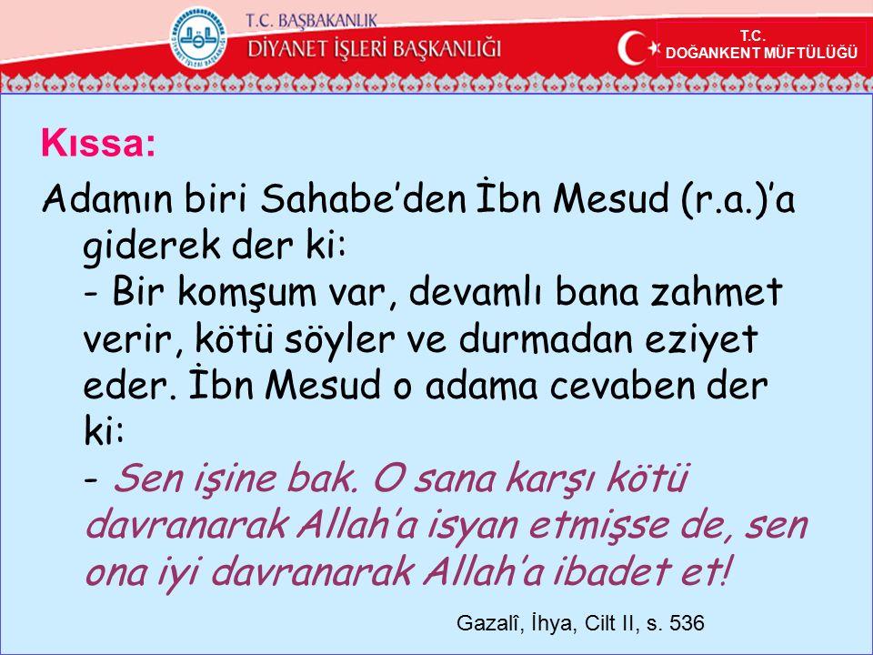 T.C. DOĞANKENT MÜFTÜLÜĞÜ Kıssa: Adamın biri Sahabe'den İbn Mesud (r.a.)'a giderek der ki: - Bir komşum var, devamlı bana zahmet verir, kötü söyler ve
