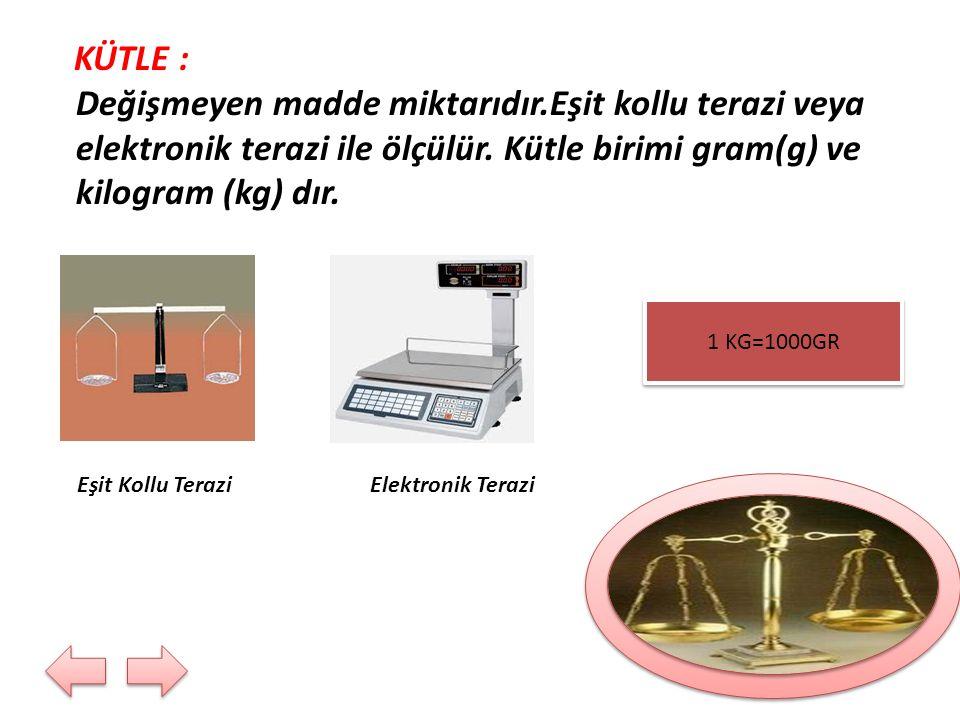KÜTLE : Değişmeyen madde miktarıdır.Eşit kollu terazi veya elektronik terazi ile ölçülür. Kütle birimi gram(g) ve kilogram (kg) dır. Eşit Kollu Terazi